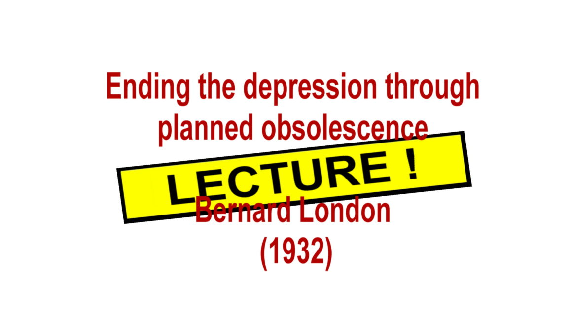Lecture : Ending the depression through planned obsolescence – Bernard London (1932)